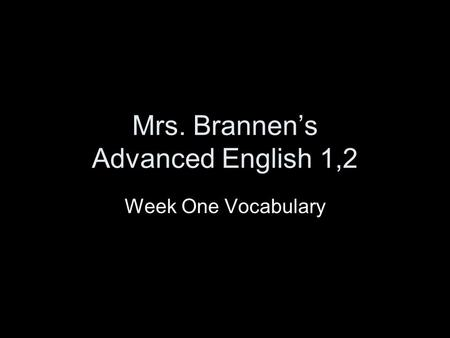 Mrs. Brannen's Advanced English 1,2 Week One Vocabulary.
