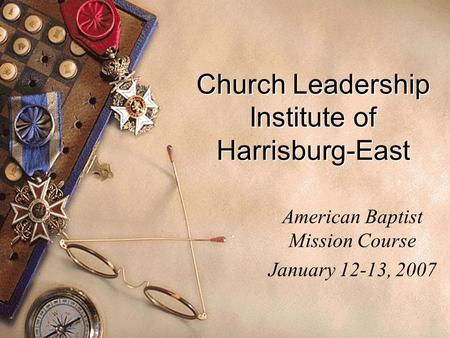 Church Leadership Institute of Harrisburg-East American Baptist Mission Course January 12-13, 2007.