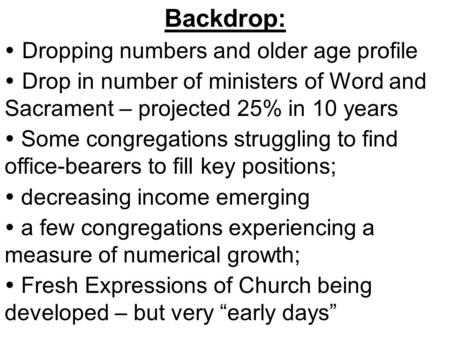 Backdrop:  Dropping numbers and older age profile  Drop in number of ministers of Word and Sacrament – projected 25% in 10 years  Some congregations.