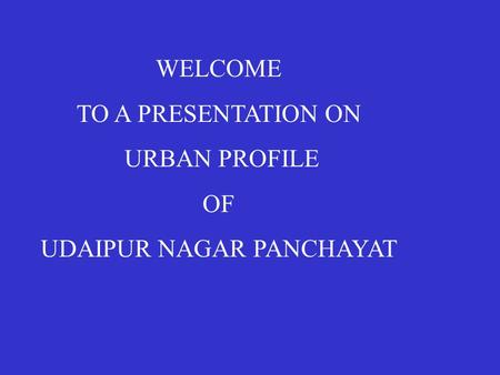 WELCOME TO A PRESENTATION ON URBAN PROFILE OF UDAIPUR NAGAR PANCHAYAT.