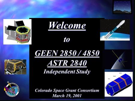 Welcometo GEEN 2850 / 4850 ASTR 2840 Independent Study Colorado Space Grant Consortium March 19, 2001.
