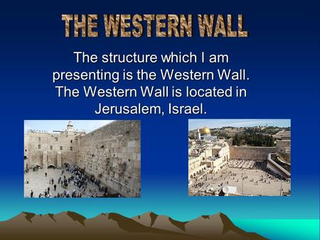 The structure which I am presenting is the Western Wall. The Western Wall is located in Jerusalem, Israel.