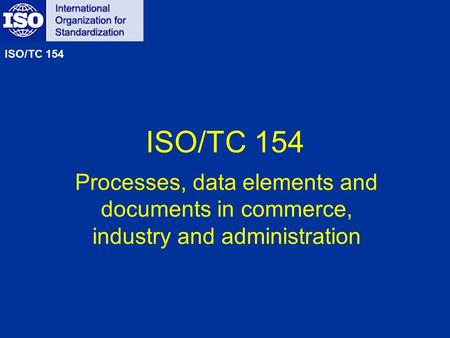 ISO/TC 154 Processes, data elements and documents in commerce, industry and administration ISO/TC 154.