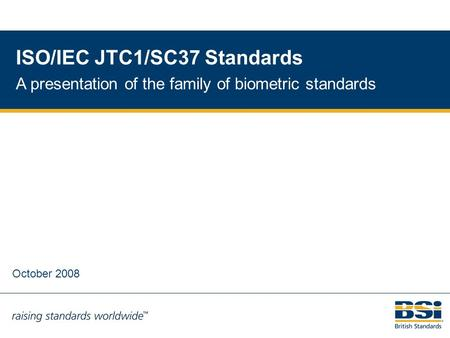 1 ISO/IEC JTC1/SC37 Standards A presentation of the family of biometric standards October 2008.