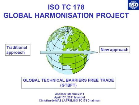 ISO TC 178 GLOBAL HARMONISATION PROJECT Asansor Istanbul 2011 April 15 th, 2011 Istanbul Christian de MAS LATRIE, ISO TC178 Chairman Traditional approach.
