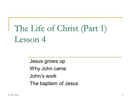 The Life of Christ (Part 1) Lesson 4 Jesus grows up Why John came John's work The baptism of Jesus 111/18/2015.