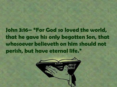 "John 3:16– ""For God so loved the world, that he gave his only begotten Son, that whosoever believeth on him should not perish, but have eternal life."""