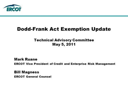 Mark Ruane ERCOT Vice President of Credit and Enterprise Risk Management Dodd-Frank Act Exemption Update Technical Advisory Committee May 5, 2011 Bill.
