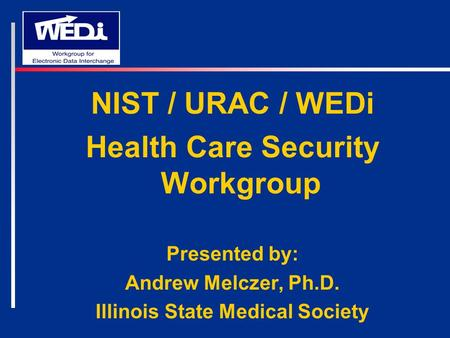 NIST / URAC / WEDi Health Care Security Workgroup Presented by: Andrew Melczer, Ph.D. Illinois State Medical Society.