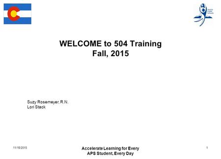 WELCOME to 504 Training Fall, 2015 Accelerate Learning for Every APS Student, Every Day 111/18/2015 Suzy Rosemeyer, R.N. Lori Stack.