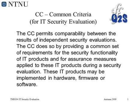 TM8104 IT Security EvaluationAutumn 20091 CC – Common Criteria (for IT Security Evaluation) The CC permits comparability between the results of independent.