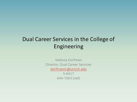 Dual Career Services in the College of Engineering Melissa Dorfman Director, Dual Career Services 5-6417 646-7663 (cell)