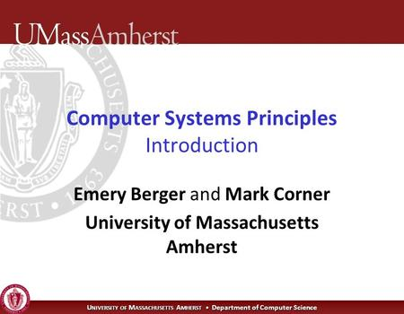 U NIVERSITY OF M ASSACHUSETTS A MHERST Department of Computer Science Computer Systems Principles Introduction Emery Berger and Mark Corner University.
