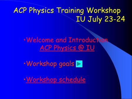 ACP Physics Training Workshop IU July 23-24 Welcome and Introduction ACP IU Workshop goals Workshop schedule.