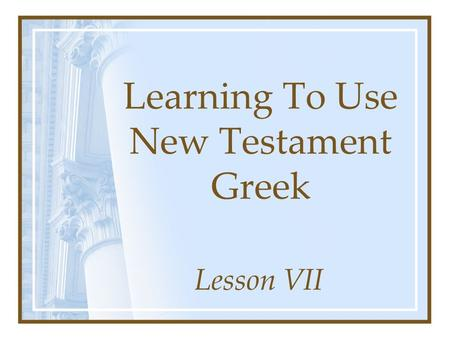 Learning To Use New Testament Greek Lesson VII. Elements Of Greek Mood Voice Person Number Tense **Stem**