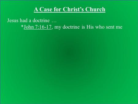Jesus had a doctrine … *John 7:16-17, my doctrine is His who sent me A Case for Christ's Church.