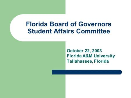 Florida Board of Governors Student Affairs Committee October 22, 2003 Florida A&M University Tallahassee, Florida.