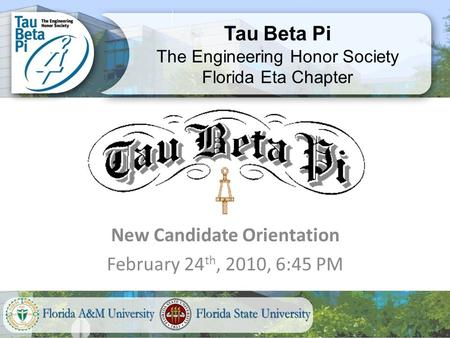 New Candidate Orientation February 24 th, 2010, 6:45 PM Tau Beta Pi The Engineering Honor Society Florida Eta Chapter.