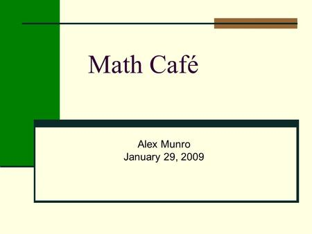 Math Café Alex Munro January 29, 2009. Math is Everywhere Have you done any math in the last 2 hours prior to arriving for the math café?