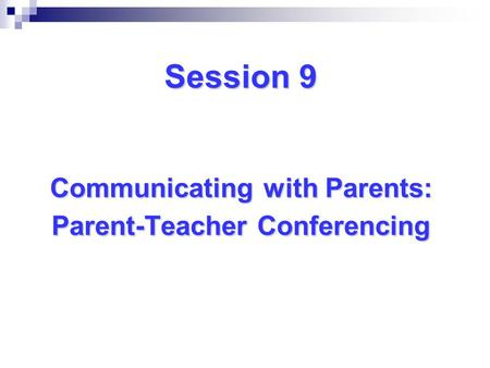 Session 9 Communicating with Parents: Parent-Teacher Conferencing.