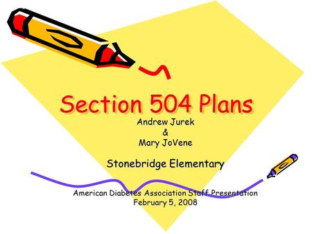 Section 504 Plans Andrew Jurek & Mary JoVene Stonebridge Elementary American Diabetes Association Staff Presentation February 5, 2008.