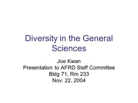 Diversity in the General Sciences Joe Kwan Presentation to AFRD Staff Committee Bldg 71, Rm 233 Nov. 22, 2004.