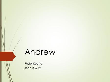 Andrew Pastor Keone John 1:35-42. Andrew:  Simon Peter's brother  Fisherman from Bethsaida on the Sea of Galilee.