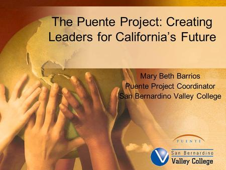 The Puente Project: Creating Leaders for California's Future Mary Beth Barrios Puente Project Coordinator San Bernardino Valley College.