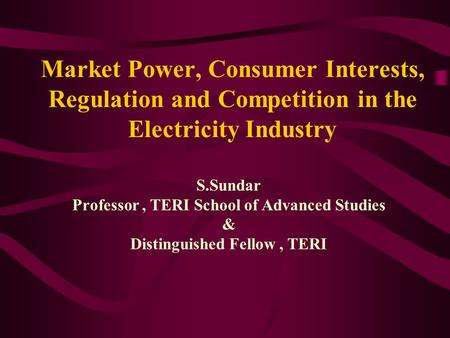 Market Power, Consumer Interests, Regulation and Competition in the Electricity Industry S.Sundar Professor, TERI School of Advanced Studies & Distinguished.