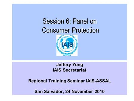 Session 6: Panel on Consumer Protection Jeffery Yong IAIS Secretariat Regional Training Seminar IAIS-ASSAL San Salvador, 24 November 2010.
