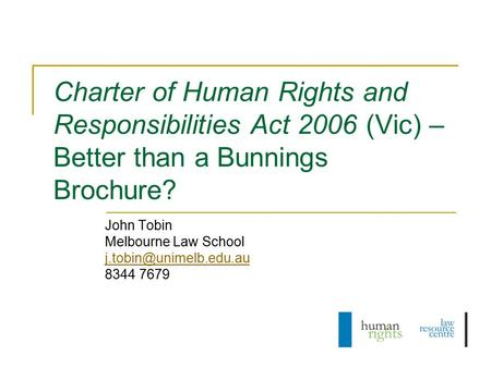 Charter of Human Rights and Responsibilities Act 2006 (Vic) – Better than a Bunnings Brochure? John Tobin Melbourne Law School 8344.