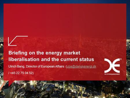 Briefing on the energy market liberalisation and the current status Ulrich Bang, Director of European Affairs / +45 22 75 04