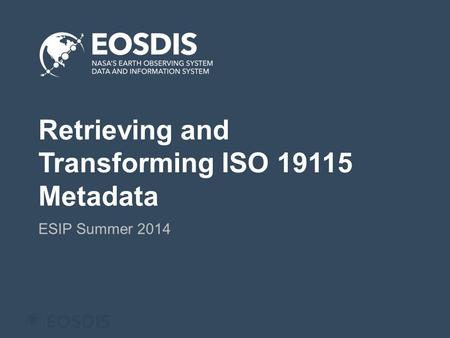 Retrieving and Transforming ISO 19115 Metadata ESIP Summer 2014.