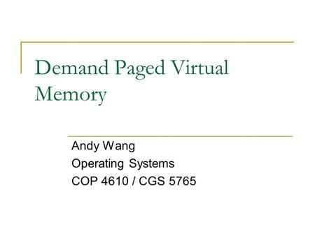 Demand Paged Virtual Memory Andy Wang Operating Systems COP 4610 / CGS 5765.