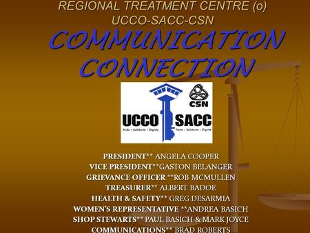 REGIONAL TREATMENT CENTRE (o) UCCO-SACC-CSN COMMUNICATION CONNECTION PRESIDENT** ANGELA COOPER VICE PRESIDENT**GASTON BELANGER GRIEVANCE OFFICER **ROB.