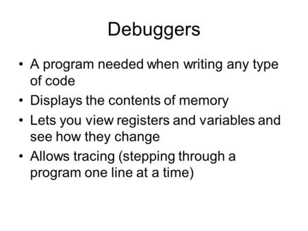 Debuggers A program needed when writing any type of code Displays the contents of memory Lets you view registers and variables and see how they change.