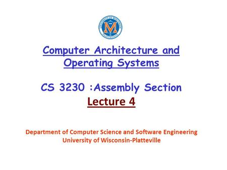 Computer Architecture and Operating Systems CS 3230 :Assembly Section Lecture 4 Department of Computer Science and Software Engineering University of Wisconsin-Platteville.