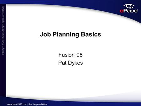Www.pace2020.com | See the possibilities… Job Planning Basics Fusion 08 Pat Dykes.