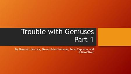 Trouble with Geniuses Part 1 By Shannon Hancock, Steven Schuffenhauer, Peter Capuano, and Julian Oliver.