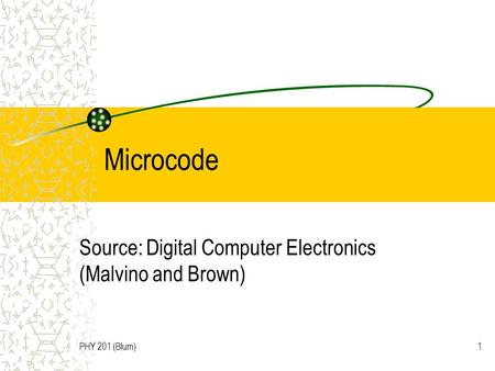 PHY 201 (Blum)1 Microcode Source: Digital Computer Electronics (Malvino and Brown)