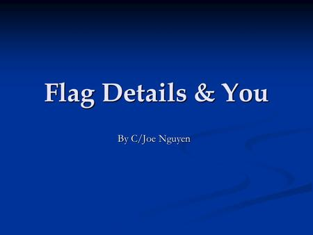Flag Details & You By C/Joe Nguyen. Overview Purpose Purpose Reveille Procedures Reveille Procedures Retreat Procedures Retreat Procedures Flag Saluting.