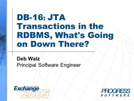 DB-16 : JTA Transactions in the RDBMS, What's Going on Down There? Deb Walz Principal Software Engineer.