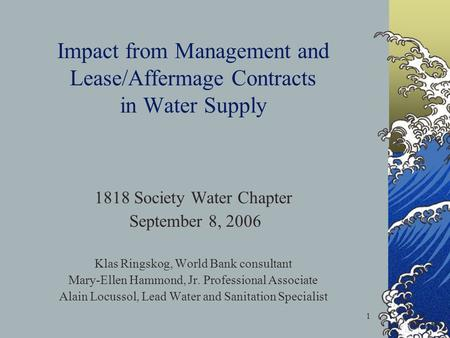 1 Impact from Management and Lease/Affermage Contracts in Water Supply 1818 Society Water Chapter September 8, 2006 Klas Ringskog, World Bank consultant.