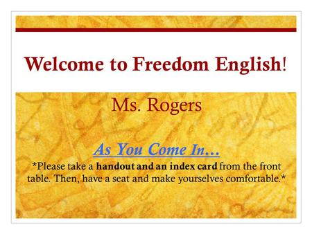 Welcome to Freedom English ! Ms. Rogers As You Come In… *Please take a handout and an index card from the front table. Then, have a seat and make yourselves.