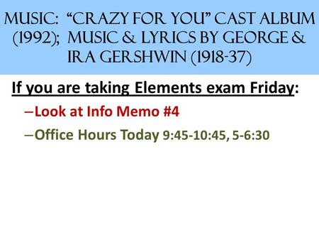 "MUSIC: ""Crazy for You"" Cast Album (1992); Music & Lyrics by George & Ira Gershwin (1918-37) If you are taking Elements exam Friday: – Look at Info Memo."