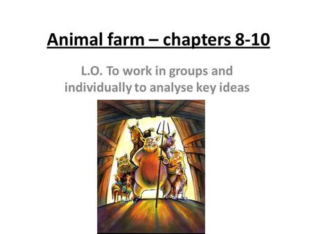 Animal farm – chapters 8-10 L.O. To work in groups and individually to analyse key ideas.