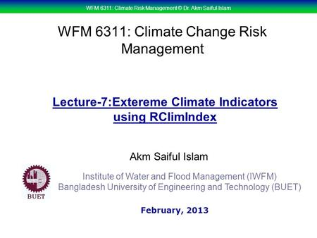WFM 6311: Climate Risk Management © Dr. Akm Saiful Islam WFM 6311: Climate Change Risk Management Akm Saiful Islam Lecture-7:Extereme Climate Indicators.