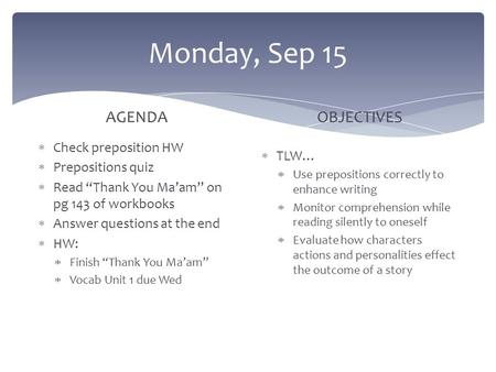 "Monday, Sep 15 AGENDA  Check preposition HW  Prepositions quiz  Read ""Thank You Ma'am"" on pg 143 of workbooks  Answer questions at the end  HW: "