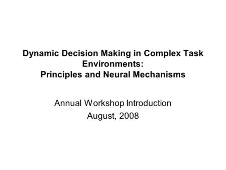 Dynamic Decision Making in Complex Task Environments: Principles and Neural Mechanisms Annual Workshop Introduction August, 2008.