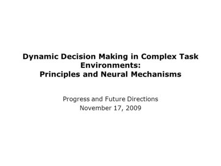 Dynamic Decision Making in Complex Task Environments: Principles and Neural Mechanisms Progress and Future Directions November 17, 2009.